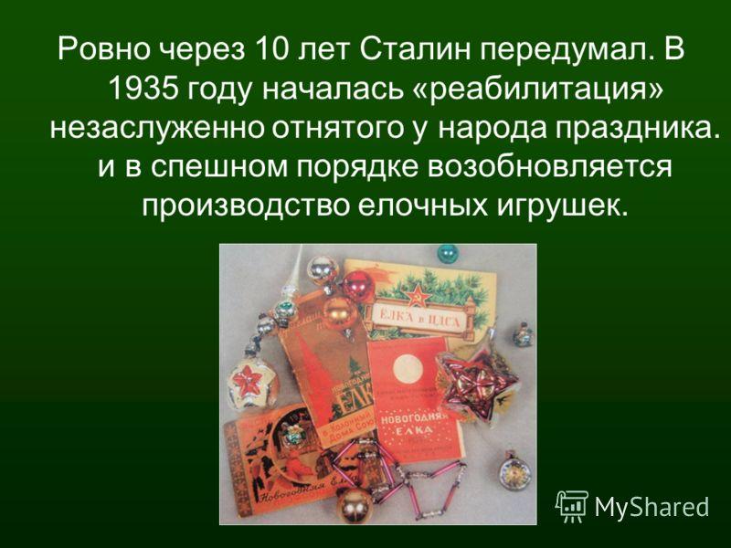 Ровно через 10 лет Сталин передумал. В 1935 году началась «реабилитация» незаслуженно отнятого у народа праздника. и в спешном порядке возобновляется производство елочных игрушек.