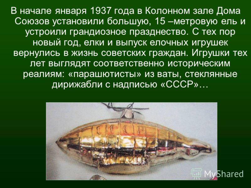 В начале января 1937 года в Колонном зале Дома Союзов установили большую, 15 –метровую ель и устроили грандиозное празднество. С тех пор новый год, елки и выпуск елочных игрушек вернулись в жизнь советских граждан. Игрушки тех лет выглядят соответств