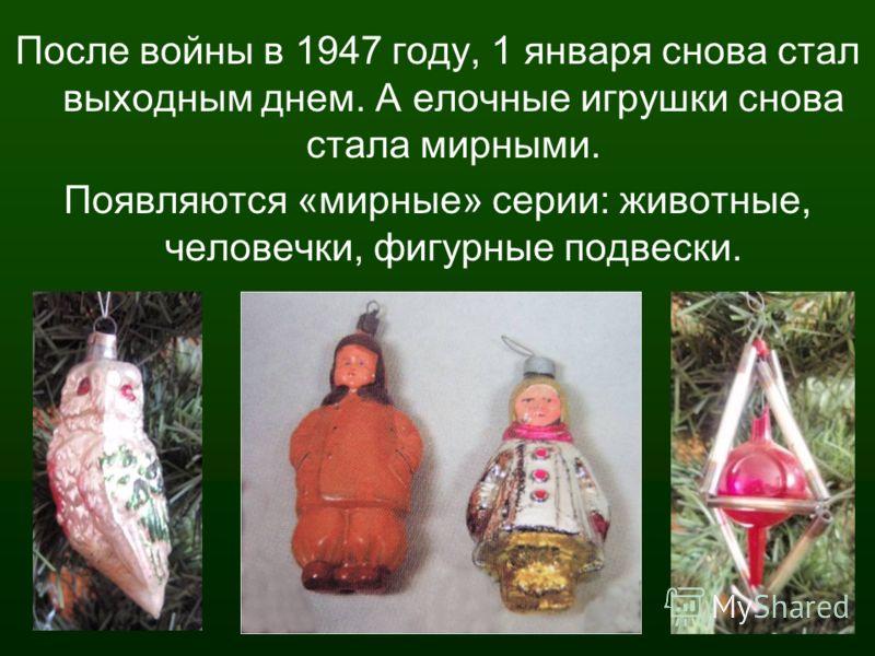 После войны в 1947 году, 1 января снова стал выходным днем. А елочные игрушки снова стала мирными. Появляются «мирные» серии: животные, человечки, фигурные подвески.