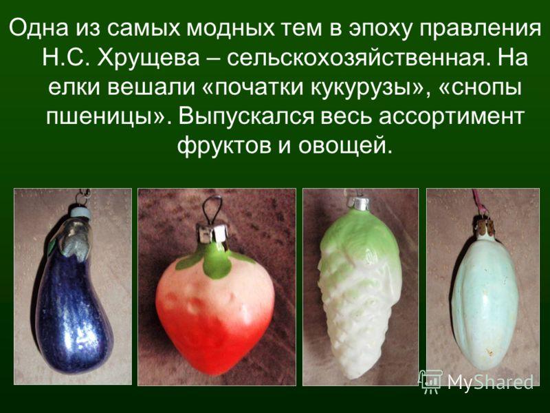 Одна из самых модных тем в эпоху правления Н.С. Хрущева – сельскохозяйственная. На елки вешали «початки кукурузы», «снопы пшеницы». Выпускался весь ассортимент фруктов и овощей.