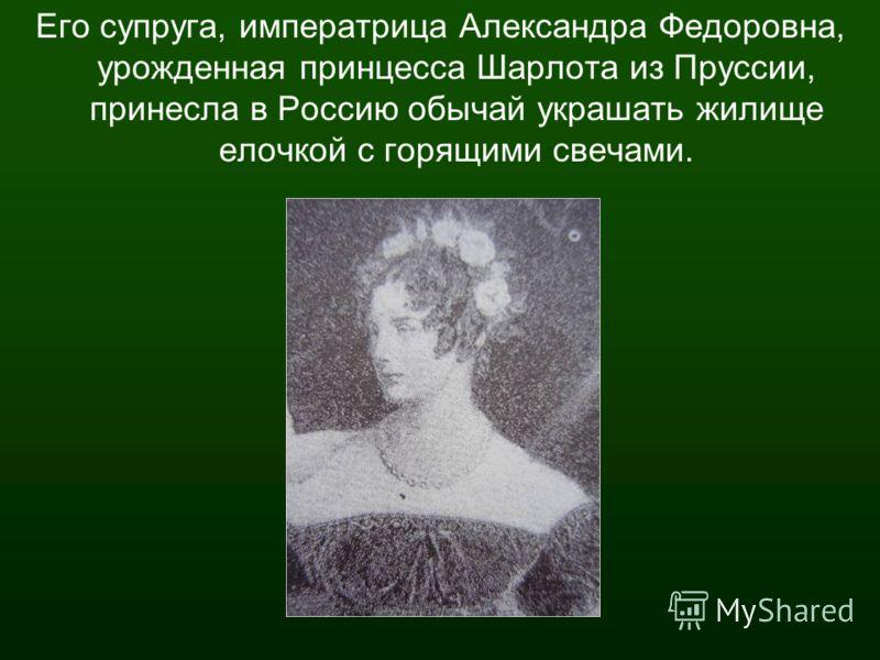 Его супруга, императрица Александра Федоровна, урожденная принцесса Шарлота из Пруссии, принесла в Россию обычай украшать жилище елочкой с горящими свечами.