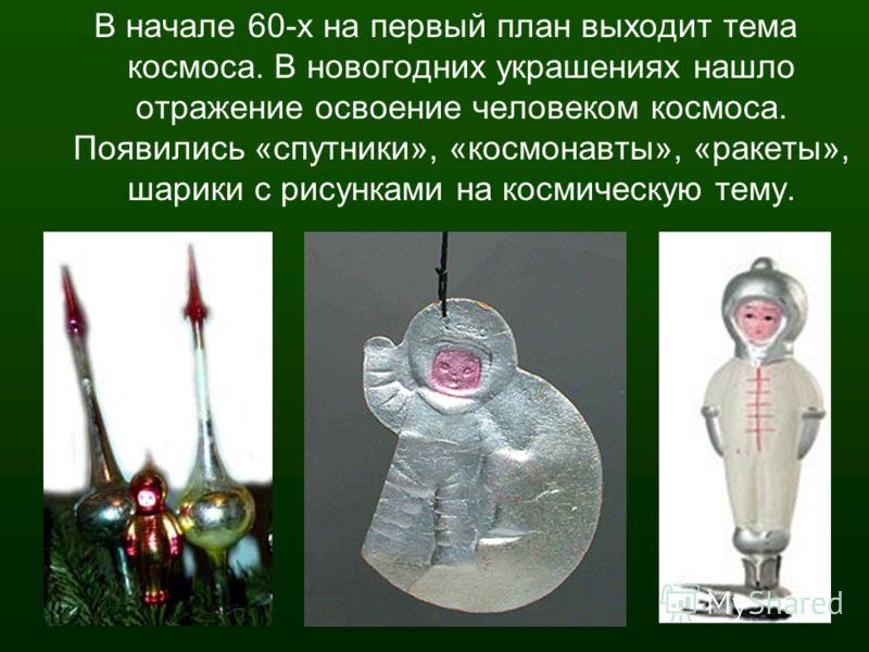 В начале 60-х на первый план выходит тема космоса. В новогодних украшениях нашло отражение освоение человеком космоса. Появились «спутники», «космонавты», «ракеты», шарики с рисунками на космическую тему.