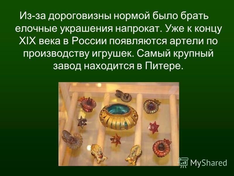 Из-за дороговизны нормой было брать елочные украшения напрокат. Уже к концу XIX века в России появляются артели по производству игрушек. Самый крупный завод находится в Питере.