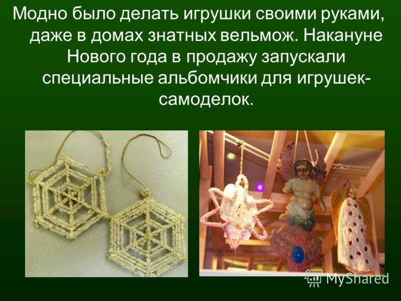 Модно было делать игрушки своими руками, даже в домах знатных вельмож. Накануне Нового года в продажу запускали специальные альбомчики для игрушек- самоделок.