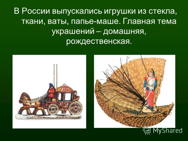 В России выпускались игрушки из стекла, ткани, ваты, папье-маше. Главная тема украшений – домашняя, рождественская.