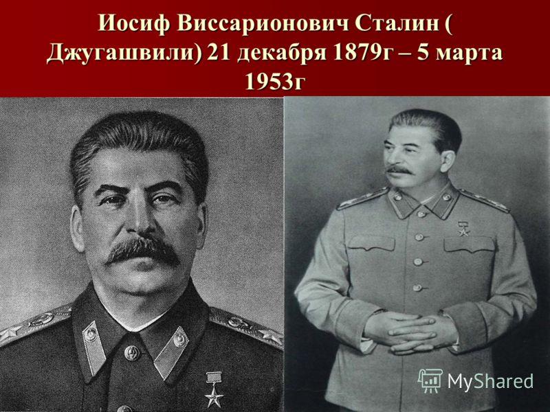 Иосиф Виссарионович Сталин ( Джугашвили) 21 декабря 1879г – 5 марта 1953г