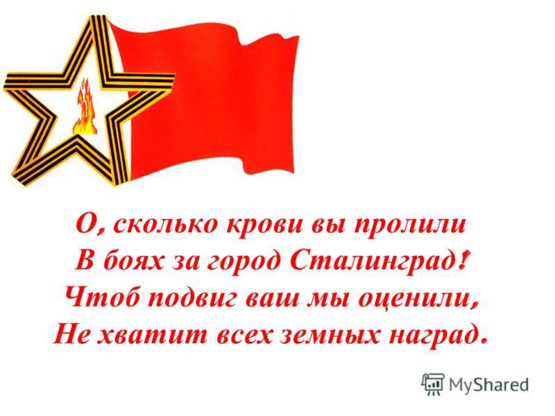 О, сколько крови вы пролили В боях за город Сталинград ! Чтоб подвиг ваш мы оценили, Не хватит всех земных наград.