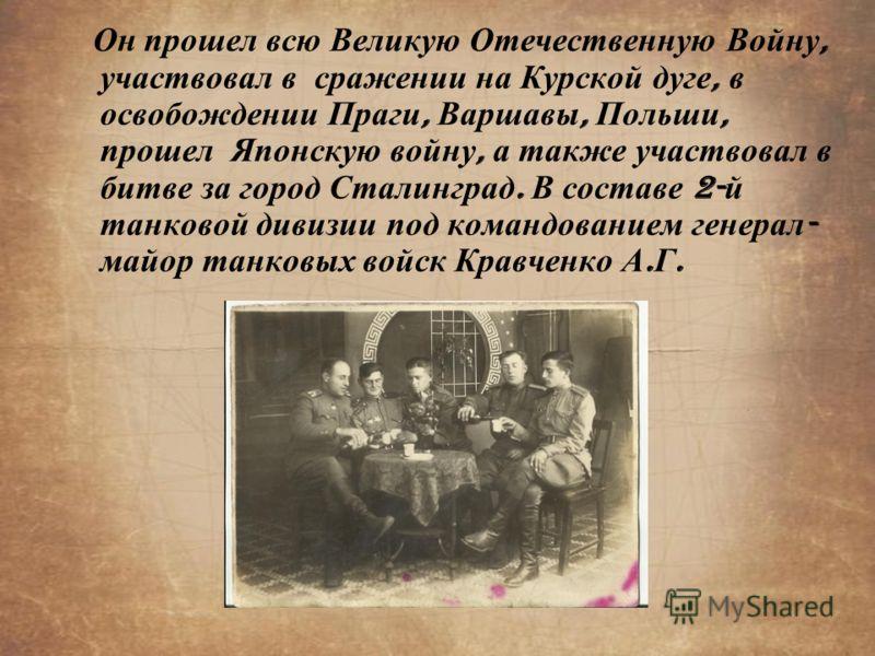 Он прошел всю Великую Отечественную Войну, участвовал в сражении на Курской дуге, в освобождении Праги, Варшавы, Польши, прошел Японскую войну, а также участвовал в битве за город Сталинград. В составе 2- й танковой дивизии под командованием генерал