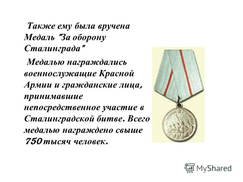 Также ему была вручена Медаль  За оборону Сталинграда  Медалью награждались военнослужащие Красной Армии и гражданские лица, принимавшие непосредственное участие в Сталинградской битве. Всего медалью награждено свыше 750 тысяч человек.