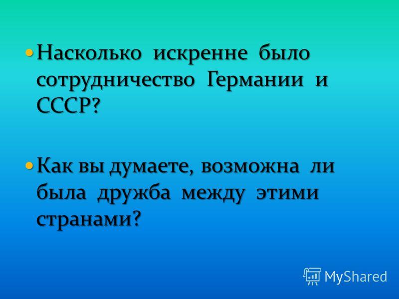 Насколько искренне было сотрудничество Германии и СССР? Насколько искренне было сотрудничество Германии и СССР? Как вы думаете, возможна ли была дружба между этими странами? Как вы думаете, возможна ли была дружба между этими странами?