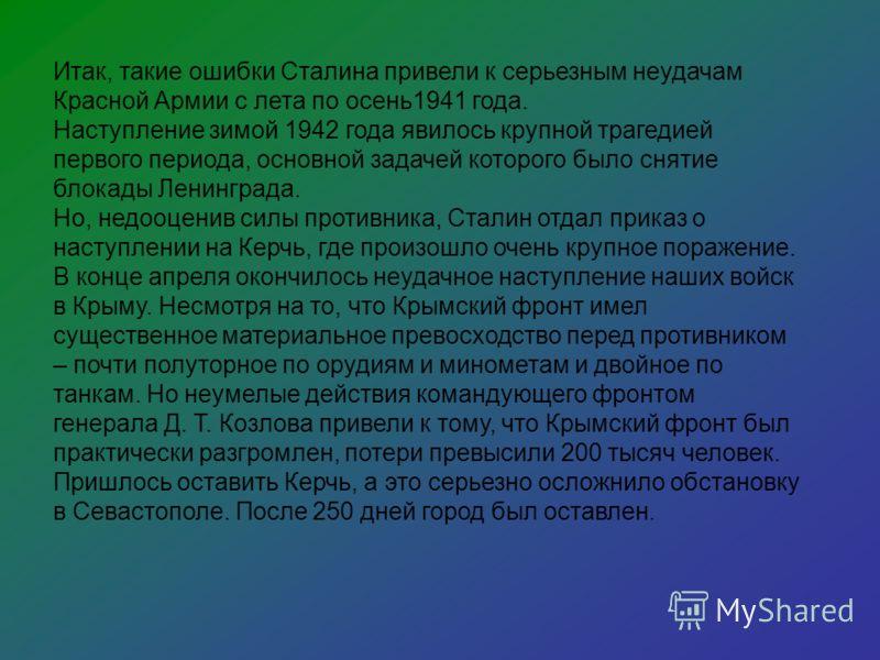 Итак, такие ошибки Сталина привели к серьезным неудачам Красной Армии с лета по осень1941 года. Наступление зимой 1942 года явилось крупной трагедией первого периода, основной задачей которого было снятие блокады Ленинграда. Но, недооценив силы проти