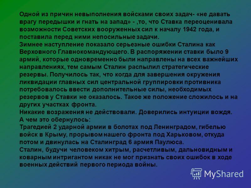 Одной из причин невыполнения войсками своих задач- «не давать врагу передышки и гнать на запад» -,то, что Ставка переоценивала возможности Советских вооруженных сил к началу 1942 года, и поставила перед ними непосильные задачи. Зимнее наступление пок