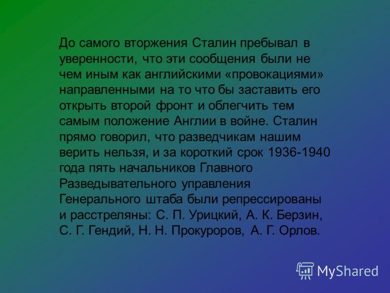 До самого вторжения Сталин пребывал в уверенности, что эти сообщения были не чем иным как английскими «провокациями» направленными на то что бы заставить его открыть второй фронт и облегчить тем самым положение Англии в войне. Сталин прямо говорил, ч