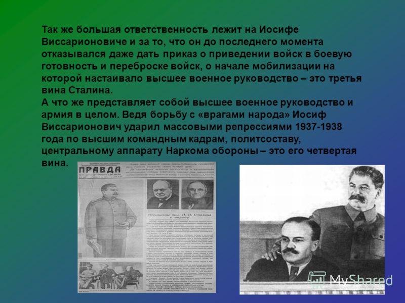 Так же большая ответственность лежит на Иосифе Виссарионовиче и за то, что он до последнего момента отказывался даже дать приказ о приведении войск в боевую готовность и переброске войск, о начале мобилизации на которой настаивало высшее военное руко