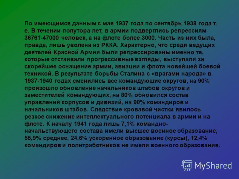 По имеющимся данным с мая 1937 года по сентябрь 1938 года т. е. В течении полутора лет, в армии подверглись репрессиям 36761-47000 человек, а на флоте более 3000. Часть из них была, правда, лишь уволена из РККА. Характерно, что среди ведущих деятелей