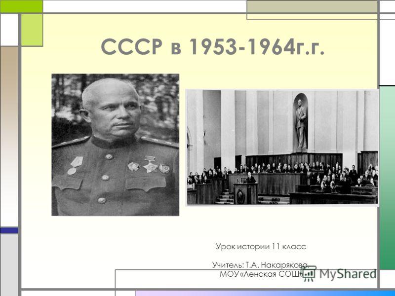 СССР в 1953-1964г.г. Урок истории 11 класс Учитель: Т.А. Накарякова, МОУ «Ленская СОШ»