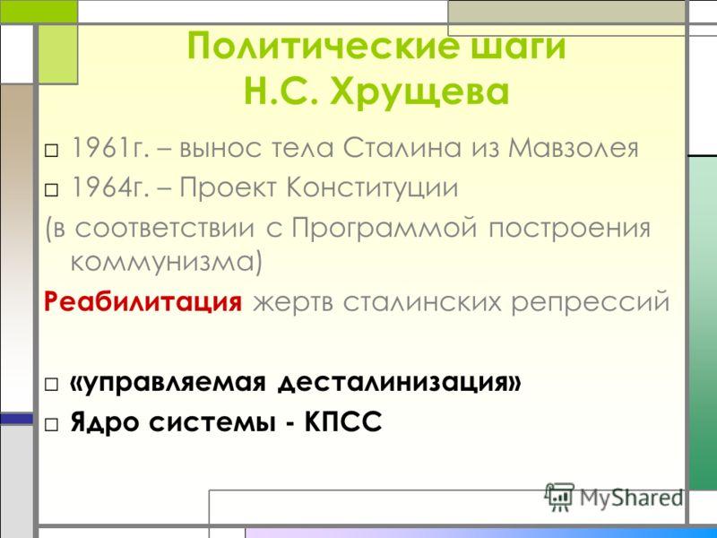 Политические шаги Н.С. Хрущева 1961г. – вынос тела Сталина из Мавзолея 1964г. – Проект Конституции (в соответствии с Программой построения коммунизма) Реабилитация жертв сталинских репрессий «управляемая десталинизация» Ядро системы - КПСС