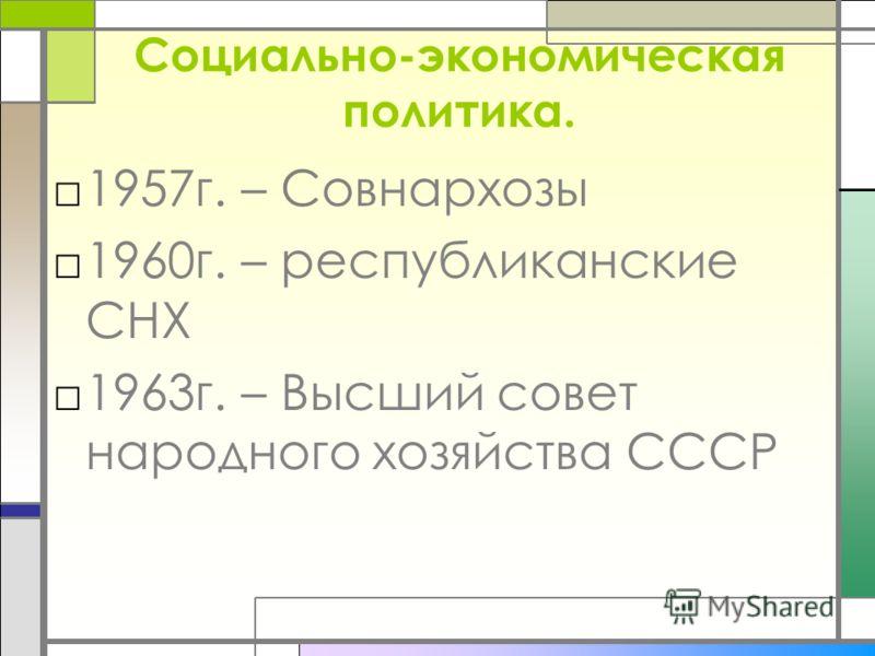 Социально-экономическая политика. 1957г. – Совнархозы 1960г. – республиканские СНХ 1963г. – Высший совет народного хозяйства СССР