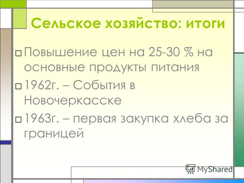 Сельское хозяйство: итоги Повышение цен на 25-30 % на основные продукты питания 1962г. – События в Новочеркасске 1963г. – первая закупка хлеба за границей