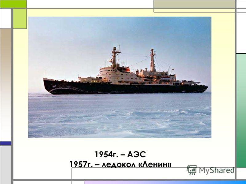 1954г. – АЭС 1957г. – ледокол «Ленин»