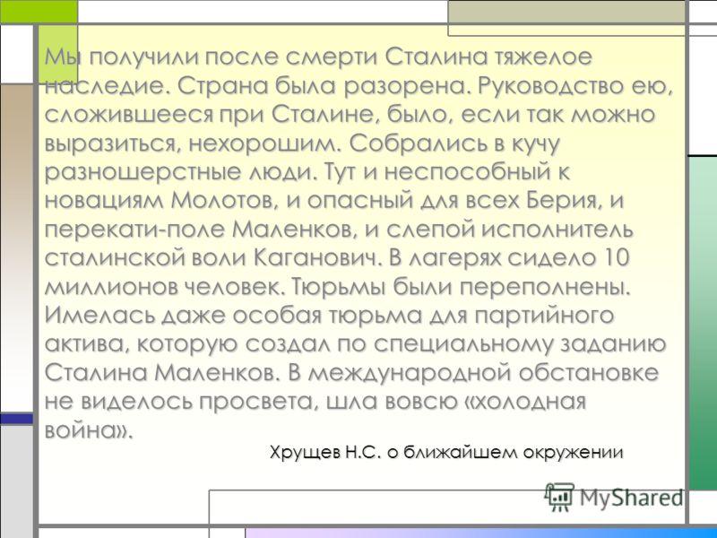 Хрущев Н.С. о ближайшем окружении Мы получили после смерти Сталина тяжелое наследие. Страна была разорена. Руководство ею, сложившееся при Сталине, было, если так можно выразиться, нехорошим. Собрались в кучу разношерстные люди. Тут и неспособный к н