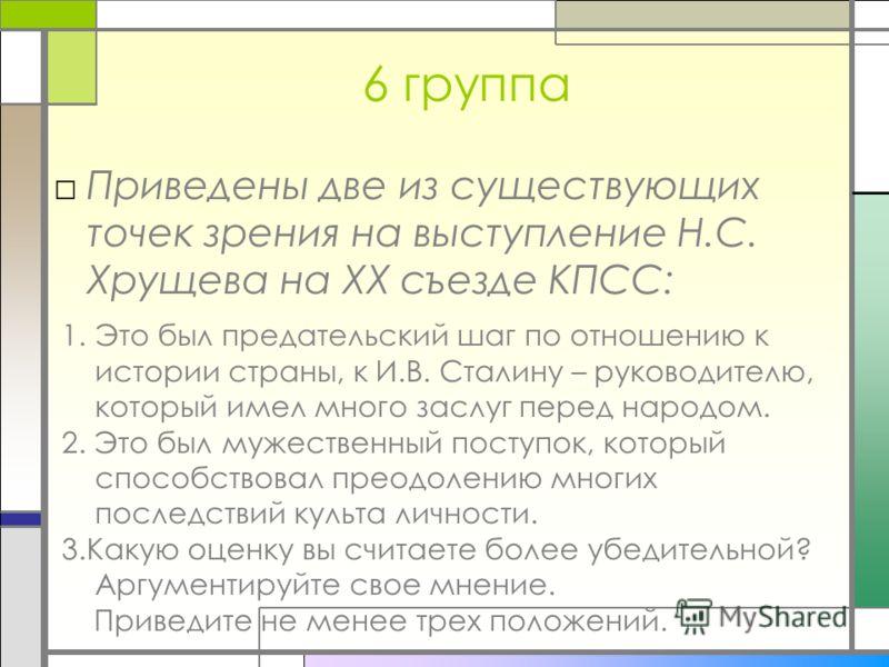 6 группа Приведены две из существующих точек зрения на выступление Н.С. Хрущева на XX съезде КПСС: 1.Это был предательский шаг по отношению к истории страны, к И.В. Сталину – руководителю, который имел много заслуг перед народом. 2. Это был мужествен