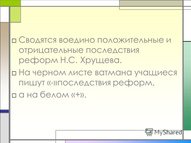 Сводятся воедино положительные и отрицательные последствия реформ Н.С. Хрущева. На черном листе ватмана учащиеся пишут «-»последствия реформ, а на белом «+».
