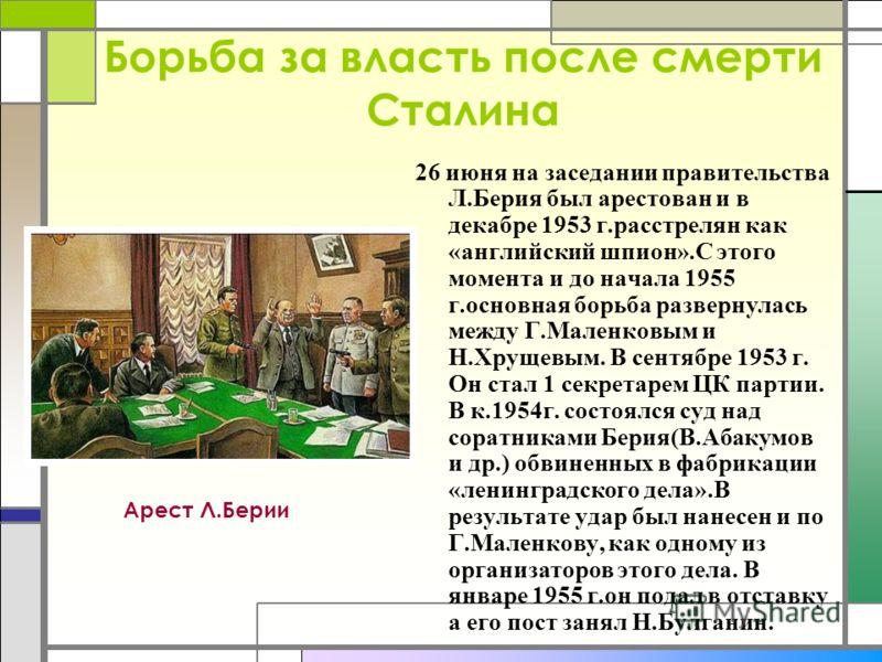 Борьба за власть после смерти Сталина 26 июня на заседании правительства Л.Берия был арестован и в декабре 1953 г.расстрелян как «английский шпион».С этого момента и до начала 1955 г.основная борьба развернулась между Г.Маленковым и Н.Хрущевым. В сен