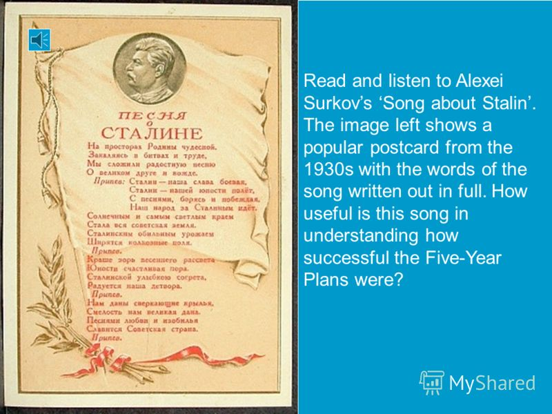 starter activity Read and listen to Alexei Surkovs Song about Stalin. The image left shows a popular postcard from the 1930s with the words of the song written out in full. How useful is this song in understanding how successful the Five-Year Plans w