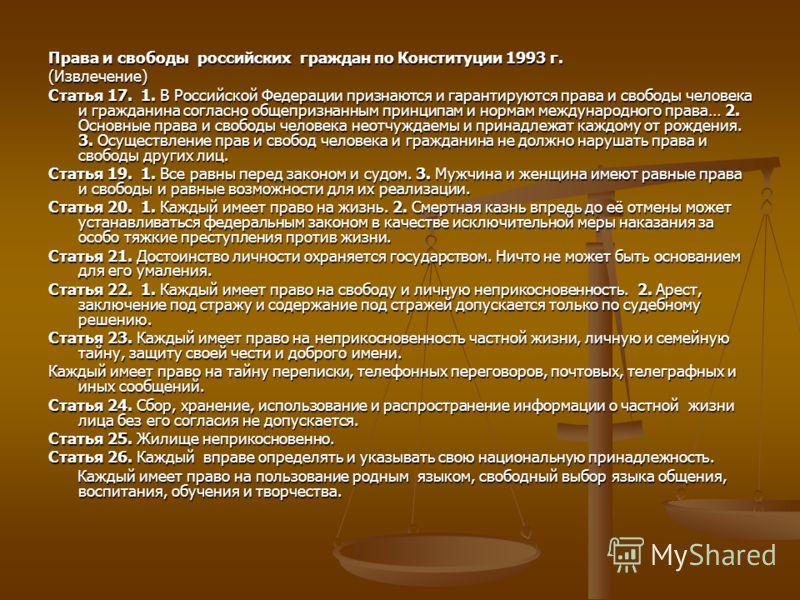 Права и свободы российских граждан по Конституции 1993 г. (Извлечение) Статья 17. 1. В Российской Федерации признаются и гарантируются права и свободы человека и гражданина согласно общепризнанным принципам и нормам международного права… 2. Основные