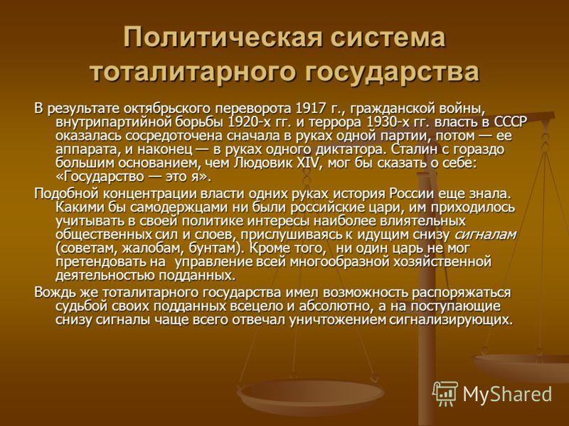 Политическая система тоталитарного государства В результате октябрьского переворота 1917 г., гражданской войны, внутрипартийной борьбы 1920-х гг. и террора 1930-х гг. власть в СССР оказалась сосредоточена сначала в руках одной партии, потом ее аппара