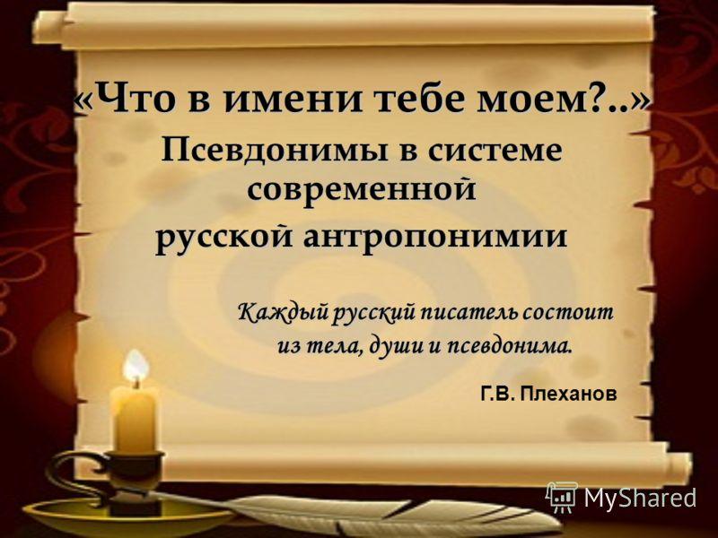 «Что в имени тебе моем?..» Псевдонимы в системе современной русской антропонимии Каждый русский писатель состоит из тела, души и псевдонима. Г.В. Плеханов