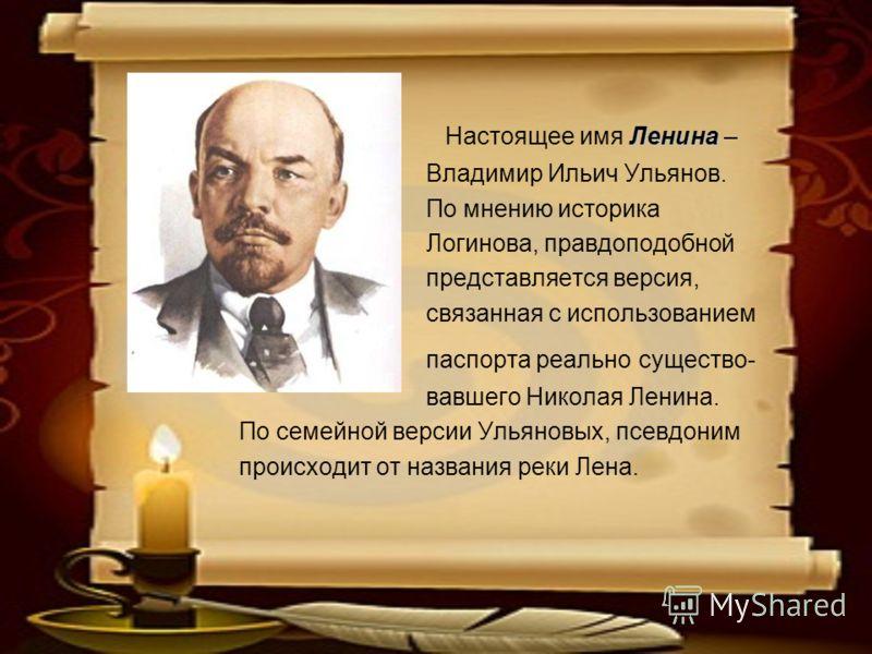 Ленина Настоящее имя Ленина – Владимир Ильич Ульянов. По мнению историка Логинова, правдоподобной представляется версия, связанная с использованием паспорта реально существо- вавшего Николая Ленина. По семейной версии Ульяновых, псевдоним происходит