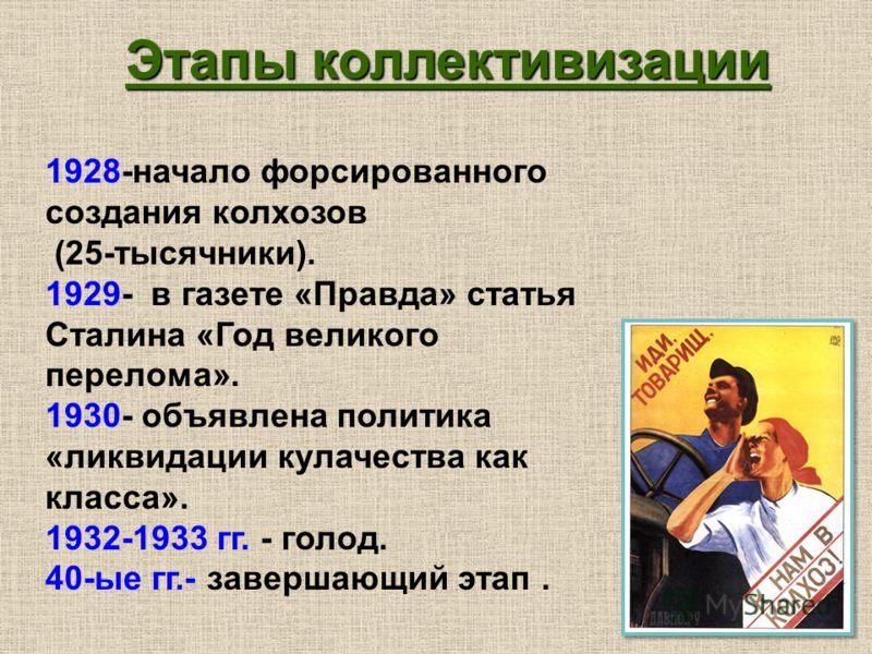 1928-начало форсированного создания колхозов (25-тысячники). 1929- в газете «Правда» статья Сталина «Год великого перелома». 1930- объявлена политика «ликвидации кулачества как класса». 1932-1933 гг. - голод. 40-ые гг.- завершающий этап. Этапы коллек
