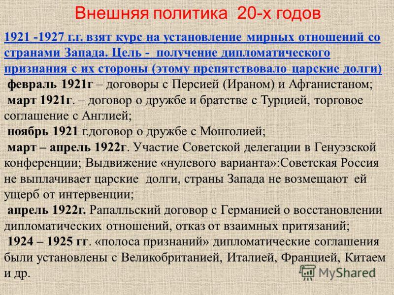 1921 -1927 г.г. взят курс на установление мирных отношений со странами Запада. Цель - получение дипломатического признания с их стороны (этому препятствовало царские долги) февраль 1921г – договоры с Персией (Ираном) и Афганистаном; март 1921г. – дог