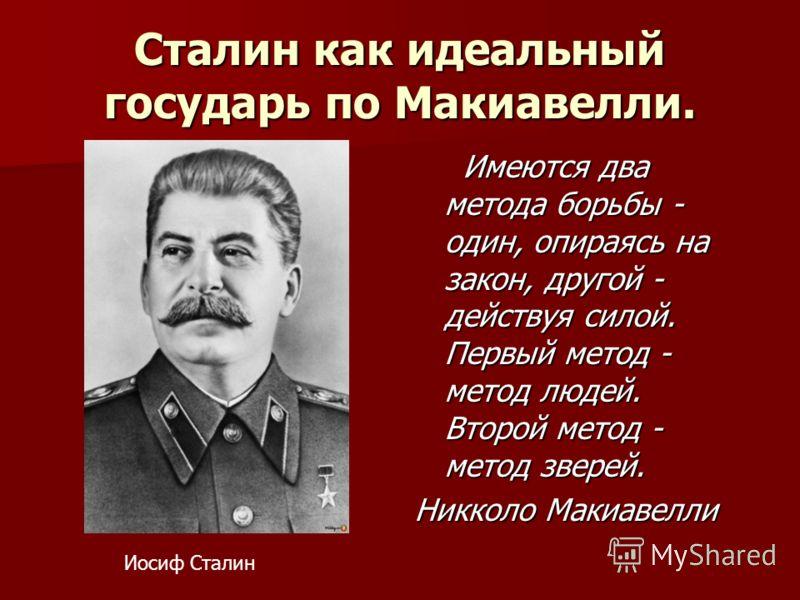 Сталин как идеальный государь по Макиавелли. Имеются два метода борьбы - один, опираясь на закон, другой - действуя силой. Первый метод - метод людей. Второй метод - метод зверей. Имеются два метода борьбы - один, опираясь на закон, другой - действуя