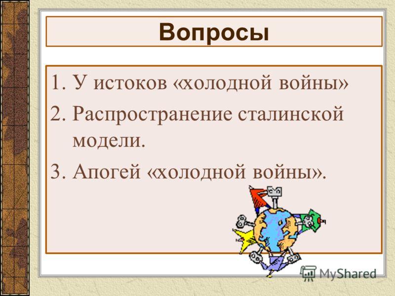 Вопросы 1.У истоков «холодной войны» 2.Распространение сталинской модели. 3.Апогей «холодной войны».