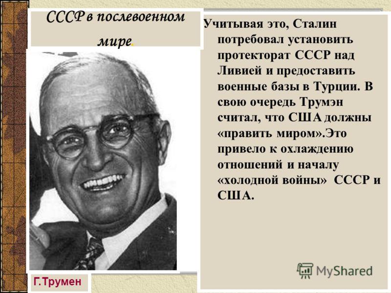 Учитывая это, Сталин потребовал установить протекторат СССР над Ливией и предоставить военные базы в Турции. В свою очередь Трумэн считал, что США должны «править миром».Это привело к охлаждению отношений и началу «холодной войны» СССР и США. СССР в