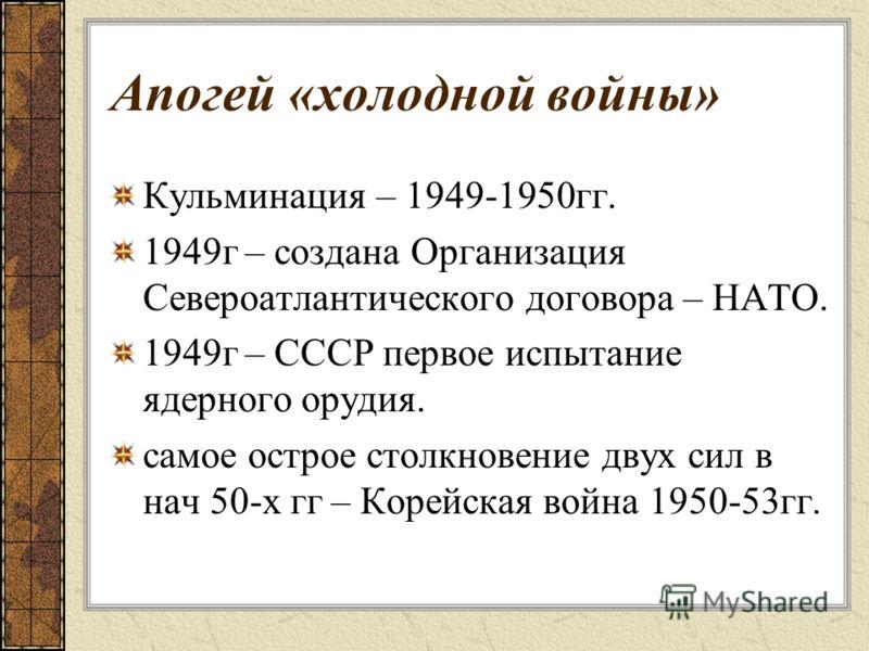 Апогей «холодной войны» Кульминация – 1949-1950гг. 1949г – создана Организация Североатлантического договора – НАТО. 1949г – СССР первое испытание ядерного орудия. самое острое столкновение двух сил в нач 50-х гг – Корейская война 1950-53гг.