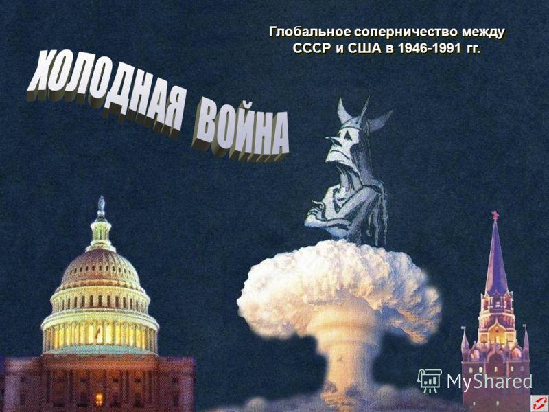 Глобальное соперничество между СССР и США в 1946-1991 гг. Глобальное соперничество между СССР и США в 1946-1991 гг.