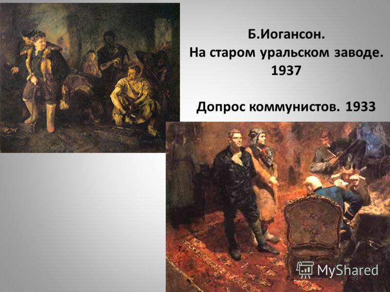 Б.Иогансон. На старом уральском заводе. 1937 Допрос коммунистов. 1933