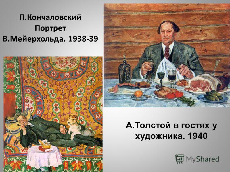 П.Кончаловский Портрет В.Мейерхольда. 1938-39 А.Толстой в гостях у художника. 1940