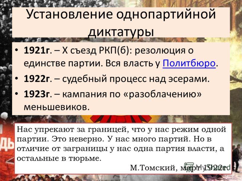 Установление однопартийной диктатуры 1921г. – X съезд РКП(б): резолюция о единстве партии. Вся власть у Политбюро.Политбюро 1922г. – судебный процесс над эсерами. 1923г. – кампания по «разоблачению» меньшевиков. Нас упрекают за границей, что у нас ре
