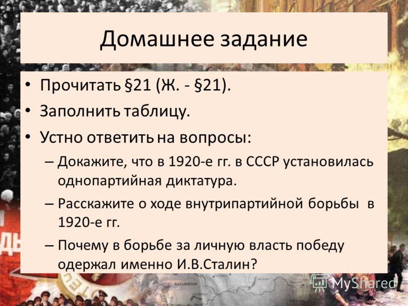 Домашнее задание Прочитать §21 (Ж. - §21). Заполнить таблицу. Устно ответить на вопросы: – Докажите, что в 1920-е гг. в СССР установилась однопартийная диктатура. – Расскажите о ходе внутрипартийной борьбы в 1920-е гг. – Почему в борьбе за личную вла