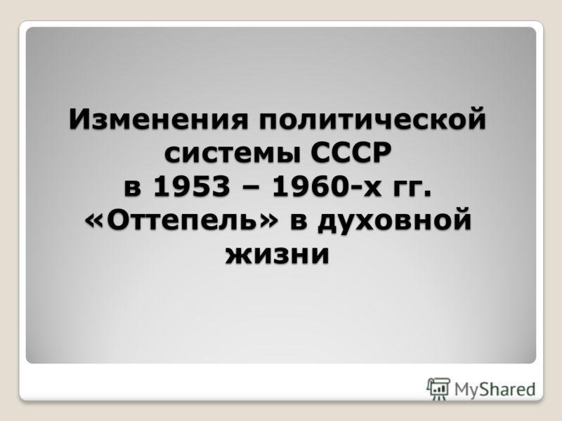 Изменения политической системы СССР в 1953 – 1960-х гг. «Оттепель» в духовной жизни