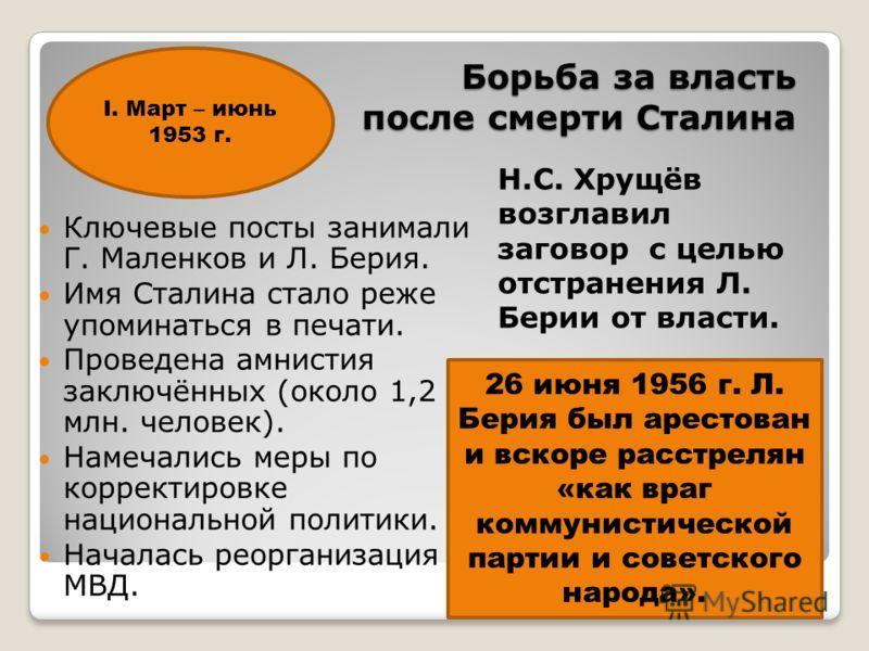 Борьба за власть после смерти Сталина Ключевые посты занимали Г. Маленков и Л. Берия. Имя Сталина стало реже упоминаться в печати. Проведена амнистия заключённых (около 1,2 млн. человек). Намечались меры по корректировке национальной политики. Начала