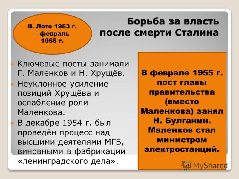 Борьба за власть после смерти Сталина Ключевые посты занимали Г. Маленков и Н. Хрущёв. Неуклонное усиление позиций Хрущёва и ослабление роли Маленкова. В декабре 1954 г. был проведён процесс над высшими деятелями МГБ, виновными в фабрикации «ленингра
