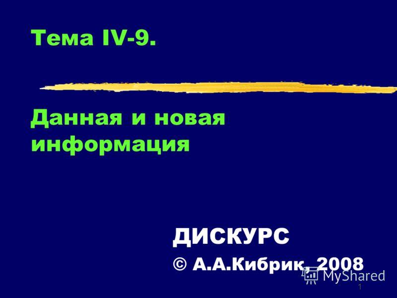 1 Тема IV-9. Данная и новая информация ДИСКУРС © А.А.Кибрик, 2008