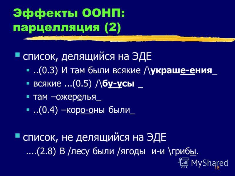 16 Эффекты ООНП: парцелляция (2) список, делящийся на ЭДЕ..(0.3) И там были всякие /\украше-ения_ всякие...(0.5) /\бу-усы _ там –ожерелья_..(0.4) –коро-оны были_ список, не делящийся на ЭДЕ....(2.8) В /лесу были /ягоды и-и \грибы.