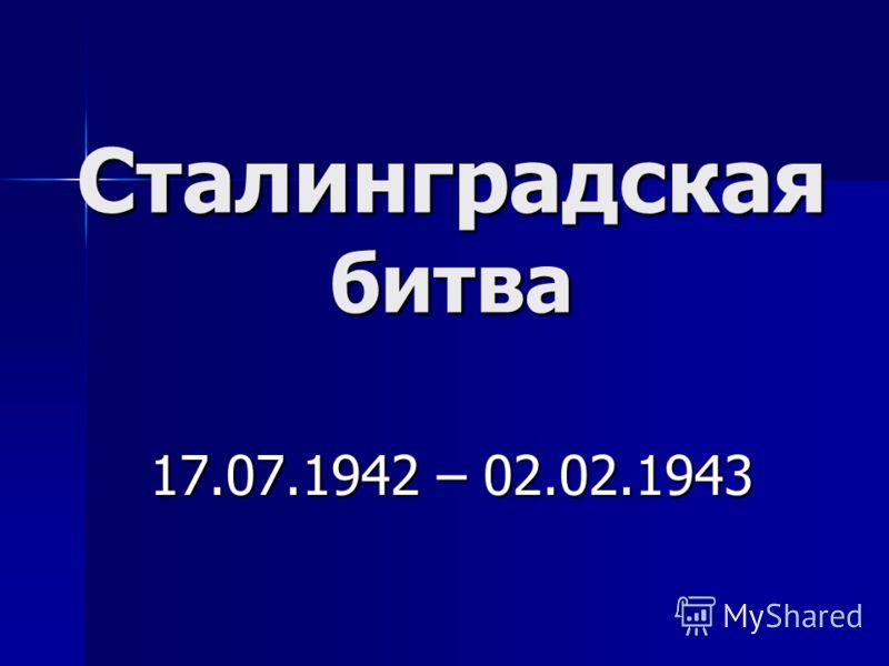 Сталинградская битва 17.07.1942 – 02.02.1943